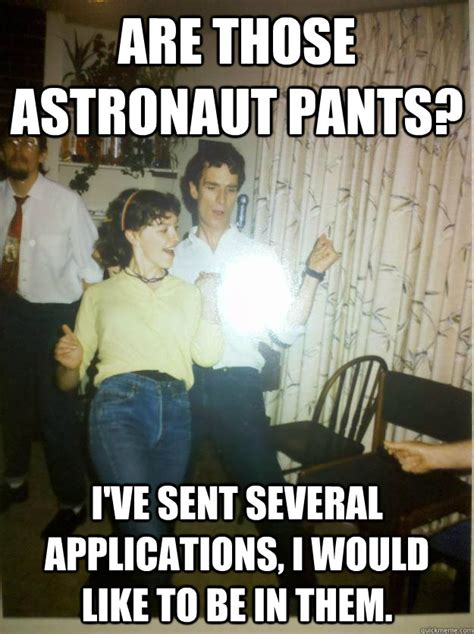 Pants Party Meme - are those astronaut pants i ve sent several applications