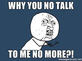 Y You No Meme - y u no why you no talk to me no more