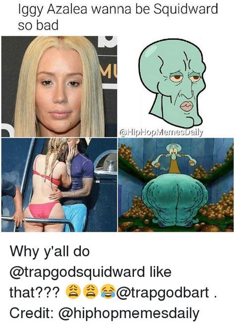 Iggy Azalea Meme - iggy azalea wanna be squidward so bad cdhiphopmesnes daily