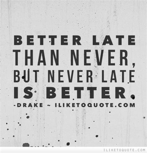 by but never late better late than never but never late is better