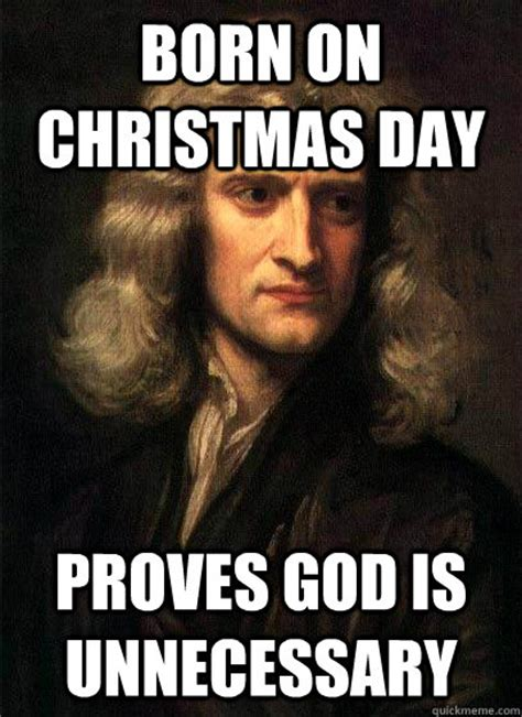 Christmas Day Meme - born on christmas day proves god is unnecessary sir