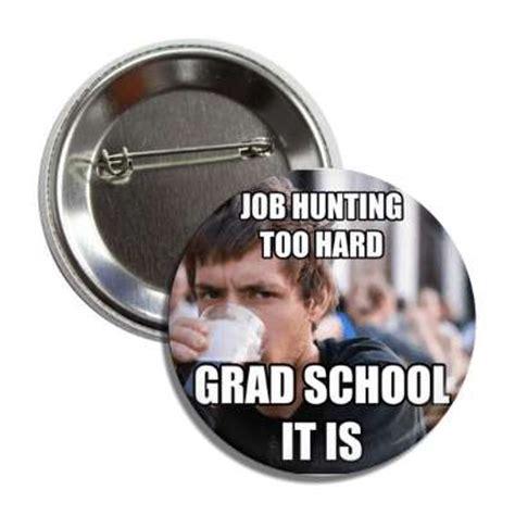 Job Hunting Meme - job hunting too hard grad school it is lazy college senior