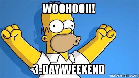 3 Day Weekend Meme - woohoo 3 day weekend happy homer make a meme