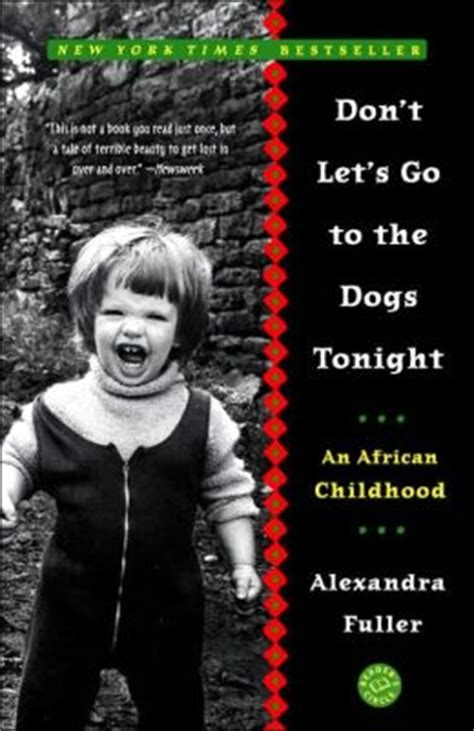 don t let s go to the dogs tonight don t let s go to the dogs tonight an childhood by alexandra fuller