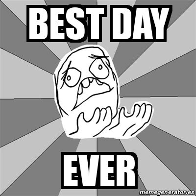 Best Day Meme - meme whyyy best day ever 24608446