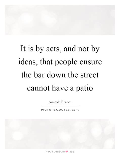 Patio Quotes It Is By Acts And Not By Ideas That Ensure The