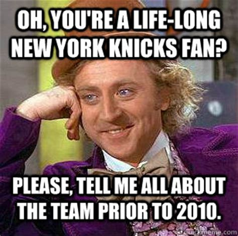 New York Memes - oh you re a life long new york knicks fan please tell me all about the team prior to 2010