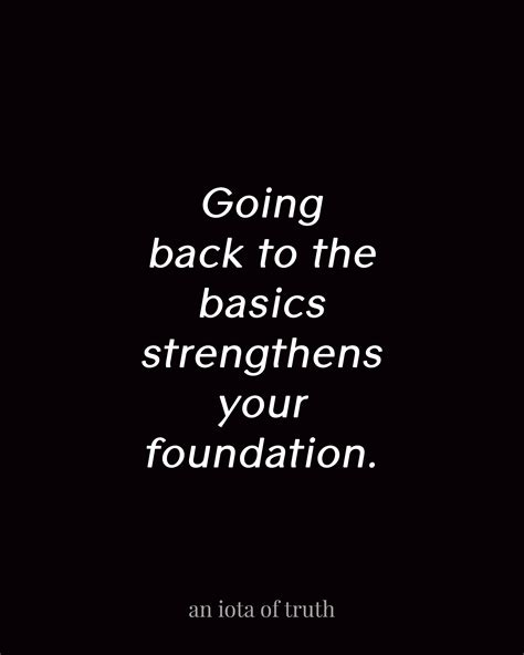 going back to the basics strengthens your foundation an