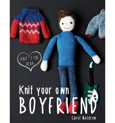 knit your own boyfriend knit your own boyfriend carol meldrum 9781909397385