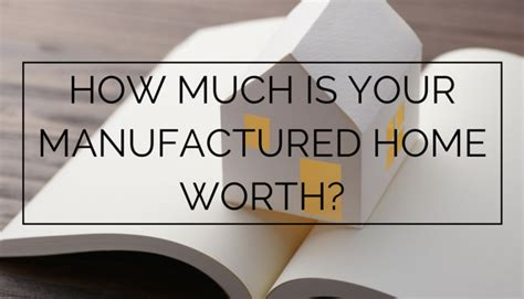 how much are manufactured homes how much is your manufactured home worth