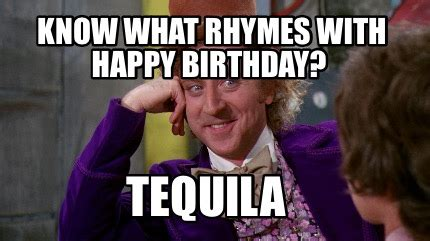 Tequila Memes - meme creator know what rhymes with happy birthday