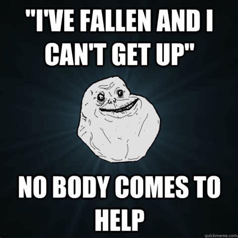 Help I Ve Fallen Meme - quot i ve fallen and i can t get up quot no body comes to help