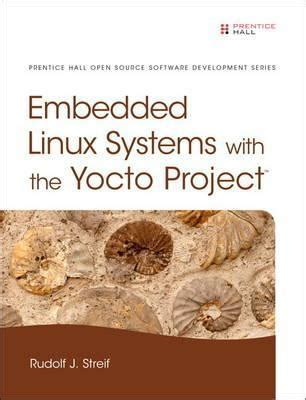 embedded linux development using yocto project cookbook second edition practical recipes to help you leverage the power of yocto to build exciting linux based systems books embedded linux systems with the yocto project rudolf j