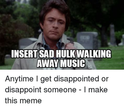 Disappoint Meme - insert sad hulk walking awaymusic anytime i get disappointed or disappoint someone i make this