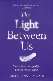 the light between us the light between us lessons from heaven that teach us to live better in the here and now