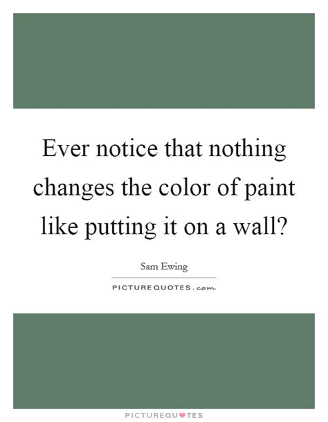 paint color quotes notice that nothing changes the color of paint like