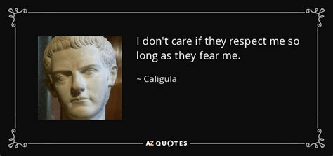 The Fear In Me caligula quote i don t care if they respect me so as