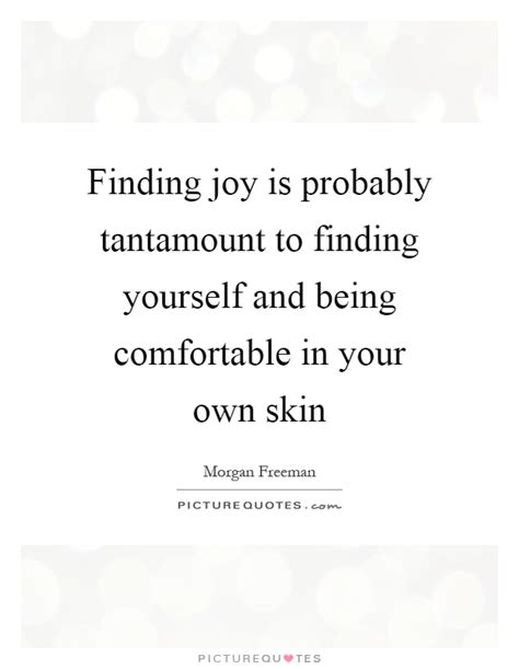 comfortable in your own skin quotes finding joy is probably tantamount to finding yourself and