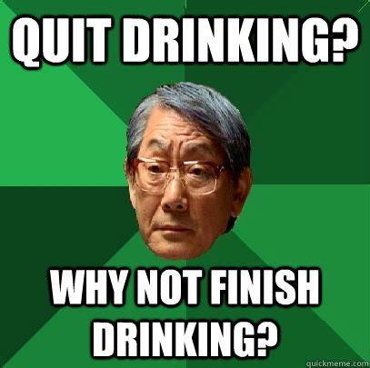 Drinking Meme - quit drinking why not finish drinking high