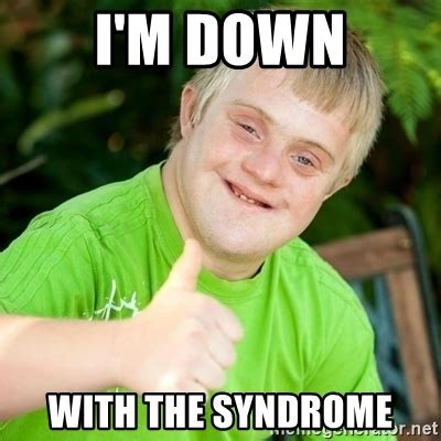Down With The Syndrome Meme - down with the syndrome meme 28 images looks like a