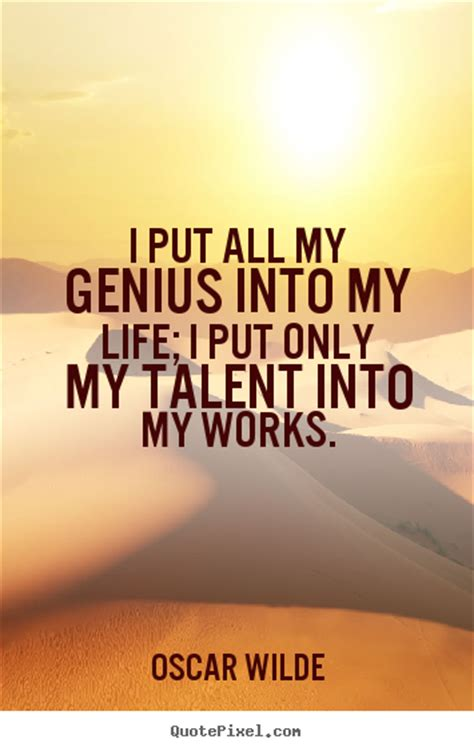 quotes about i put all my genius into my i