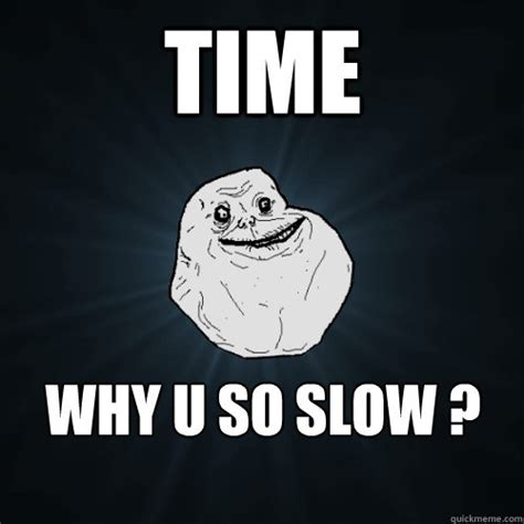 Time Meme - time why u so slow forever alone quickmeme