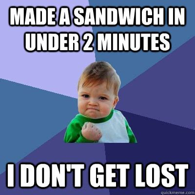 Getting Lost Meme - made a sandwich in under 2 minutes i don t get lost