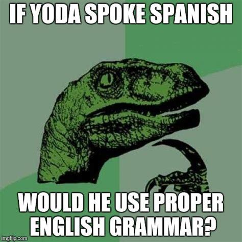 Proper English Meme - spanish yoda imgflip