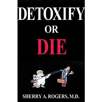 How Do You Die From Detox by Detoxify Or Die By Sherry A Rogers Md Painstress