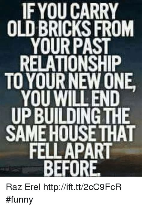 New Relationship Memes - if you carry old bricks from your past relationship to