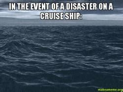 Cruise Ship Meme - in the event of a disaster on a cruise ship make a meme