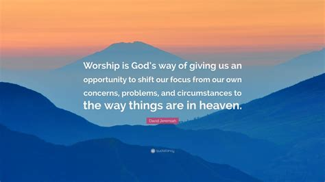 david jeremiah quote worship is god s way of giving us an opportunity to shift our focus from