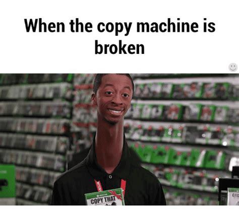 Copy Machine Meme - when the copy machine is broken copy that cal cal meme
