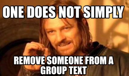 Group Text Meme - meme creator one does not simply remove someone from a