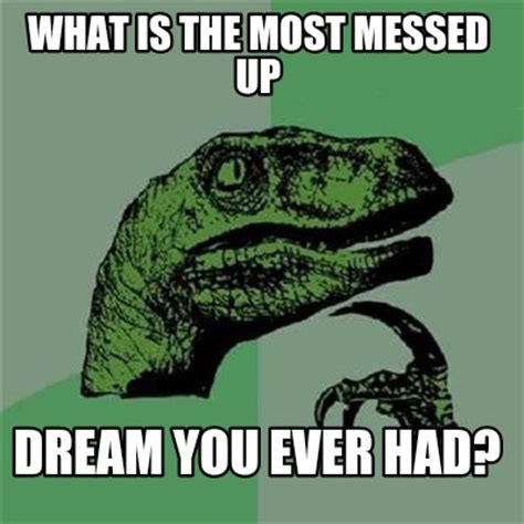 What Is Meme - meme creator what is the most messed up dream you ever