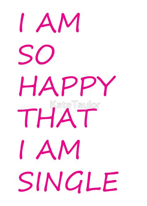so i am glad series 1 quot i am so happy that i am single quot by katetaylor redbubble