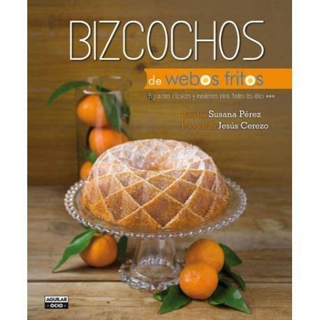 libro bizcochos de webos fritos libro recetas bizcochos cl 225 sicos y modernos susana de webos fritos