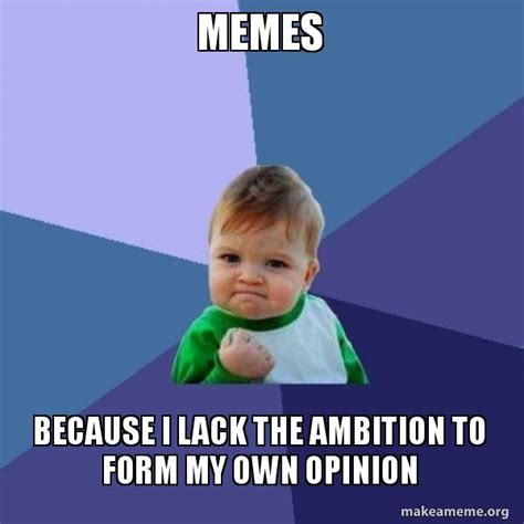 Because I Can Meme - memes because i lack the ambition to form my own opinion