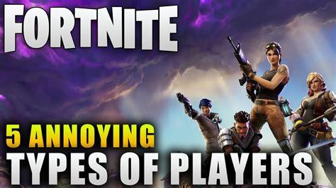 fortnite total players fortnite quot 5 annoying types of fortnite players quot fortnite