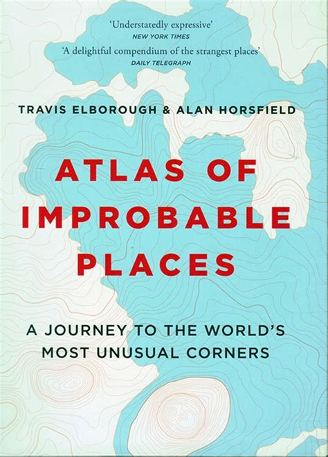 atlas of improbable places atlas of improbable places a journey to the world s most unusual corners travis elborough