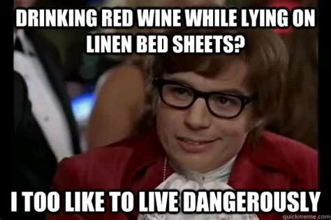 Red Wine Meme - drinking red wine while lying on linen bed sheets i too