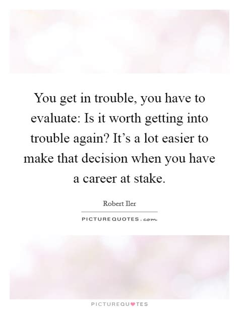 you get in trouble you to evaluate is it worth
