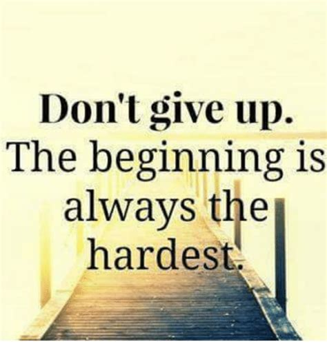 Dont Up The don t give up the beginning is always the hardest meme
