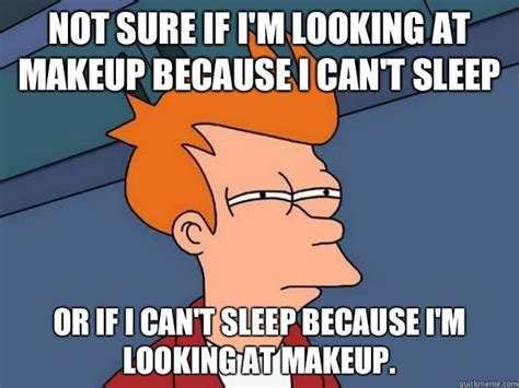 Cant Sleep Memes - not sure if i m looking at makeup because i can t sleep or