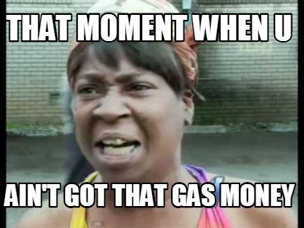 Gas Money Meme - meme creator that moment when u ain t got that gas money