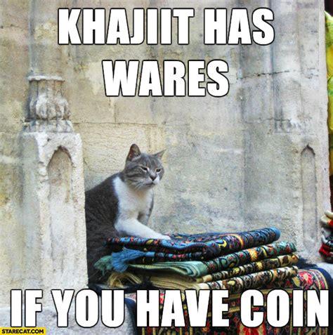 Khajiit Meme - khajiit has wares if you have coin cat selling clothes