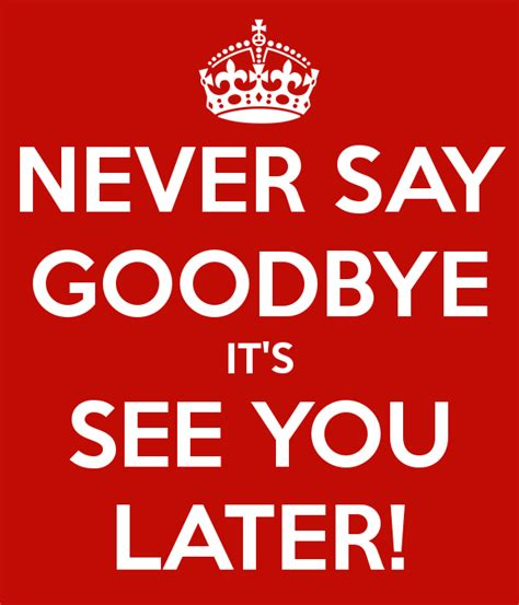 Never Say Later never say goodbye it s see you later poster