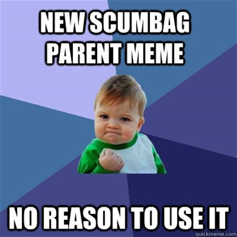 New Parent Meme - new scumbag parent meme no reason to use it success kid
