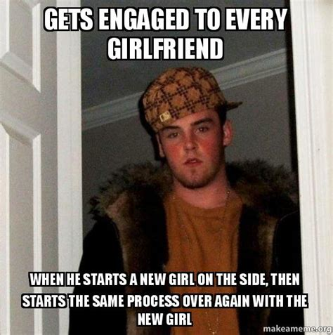 Scumbag Girlfriend Meme - gets engaged to every girlfriend when he starts a new girl on the side then starts the same