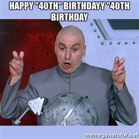40th Birthday Meme - happy quot 40th quot birthdayy quot 40th birthday dr evil meme